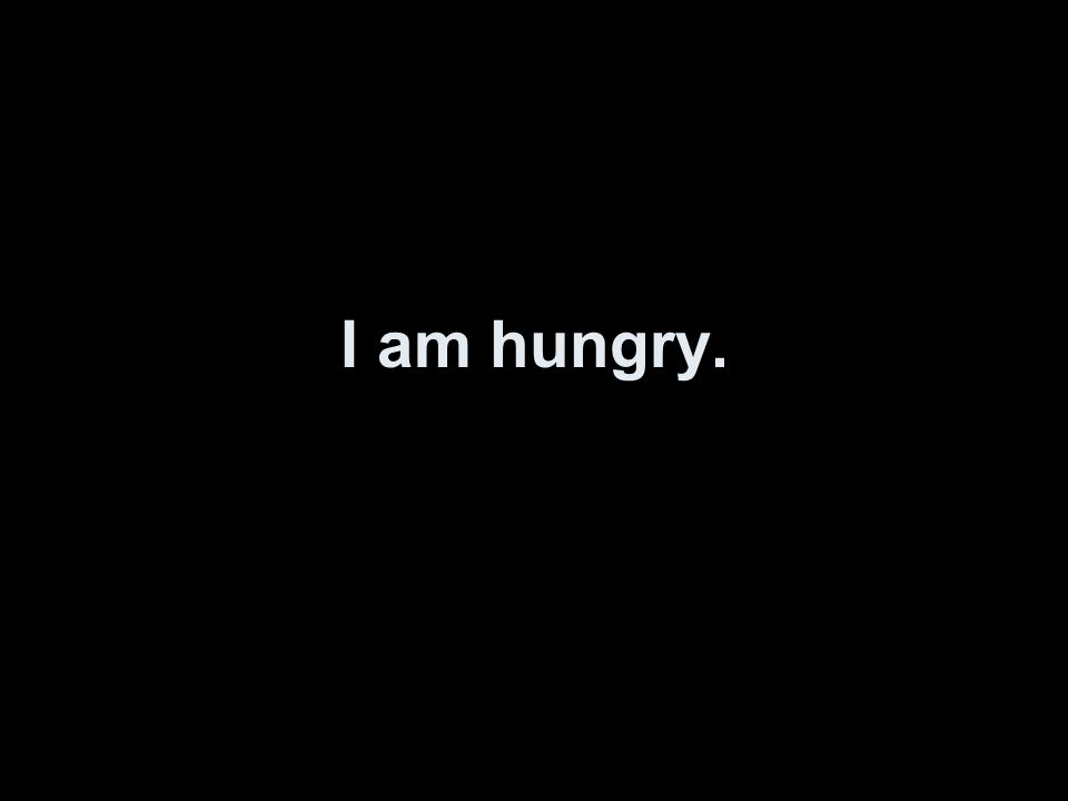 I am hungry.