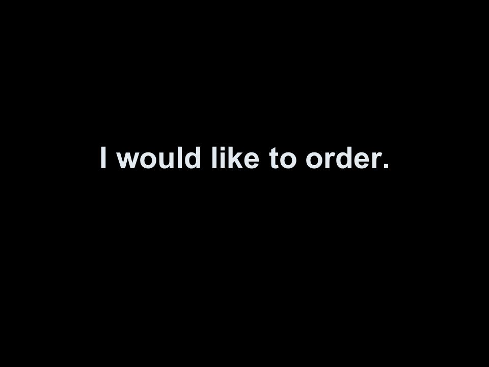 I would like to order.