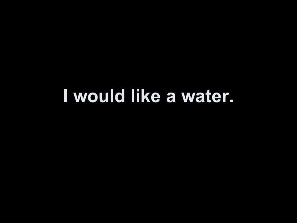 I would like a water.