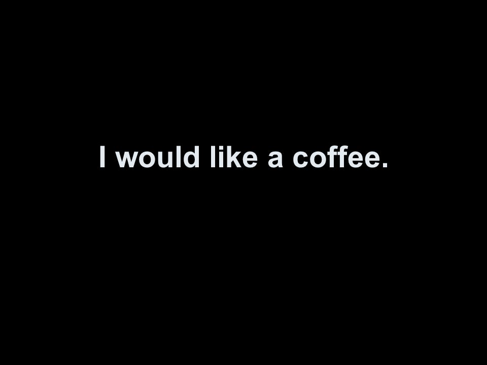 I would like a coffee.