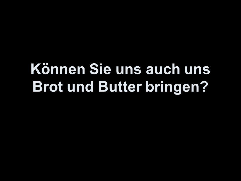 Können Sie uns auch uns Brot und Butter bringen