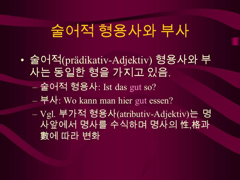 술어적 형용사와 부사 술어적(prädikativ-Adjektiv) 형용사와 부사는 동일한 형을 가지고 있음.