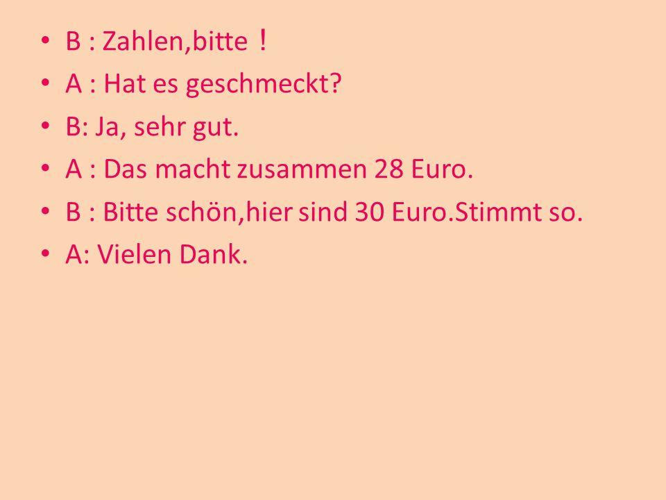 B : Zahlen,bitte! A : Hat es geschmeckt B: Ja, sehr gut. A : Das macht zusammen 28 Euro. B : Bitte schön,hier sind 30 Euro.Stimmt so.