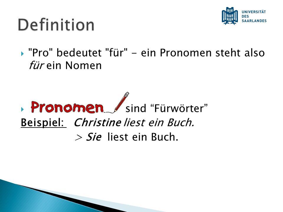 Definition Pro bedeutet für - ein Pronomen steht also für ein Nomen. sind Fürwörter Beispiel: Christine liest ein Buch.