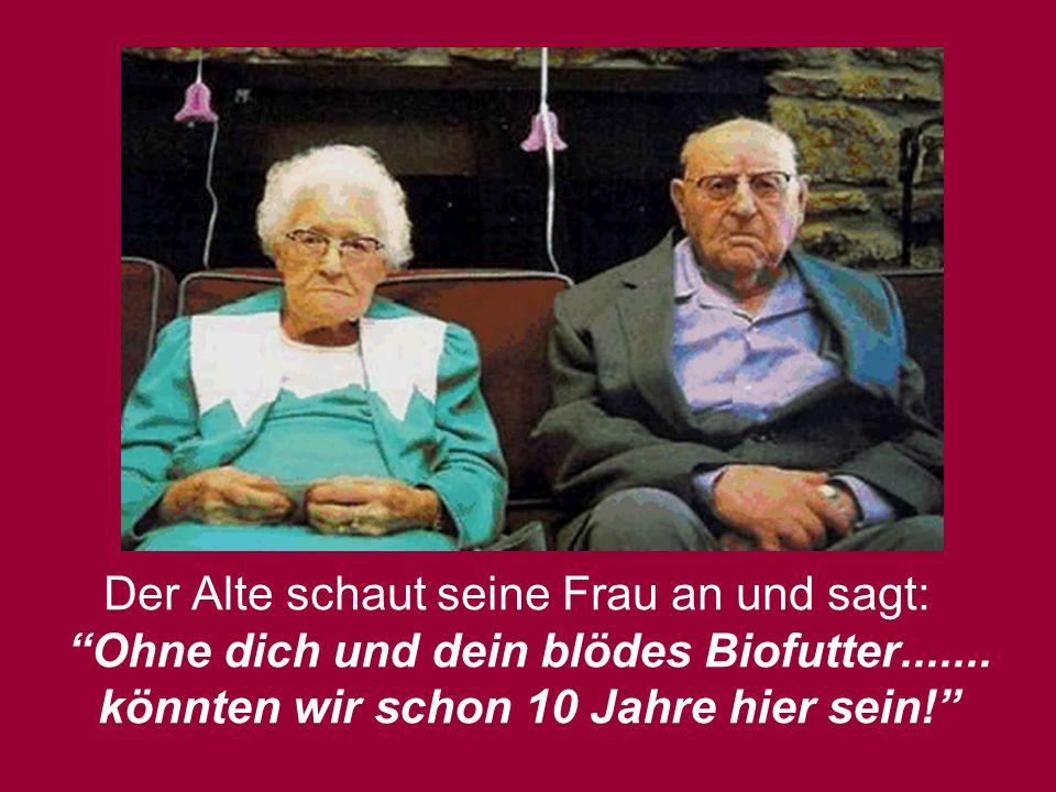 Der Alte schaut seine Frau an und sagt: Ohne dich und dein blödes Biofutter.......