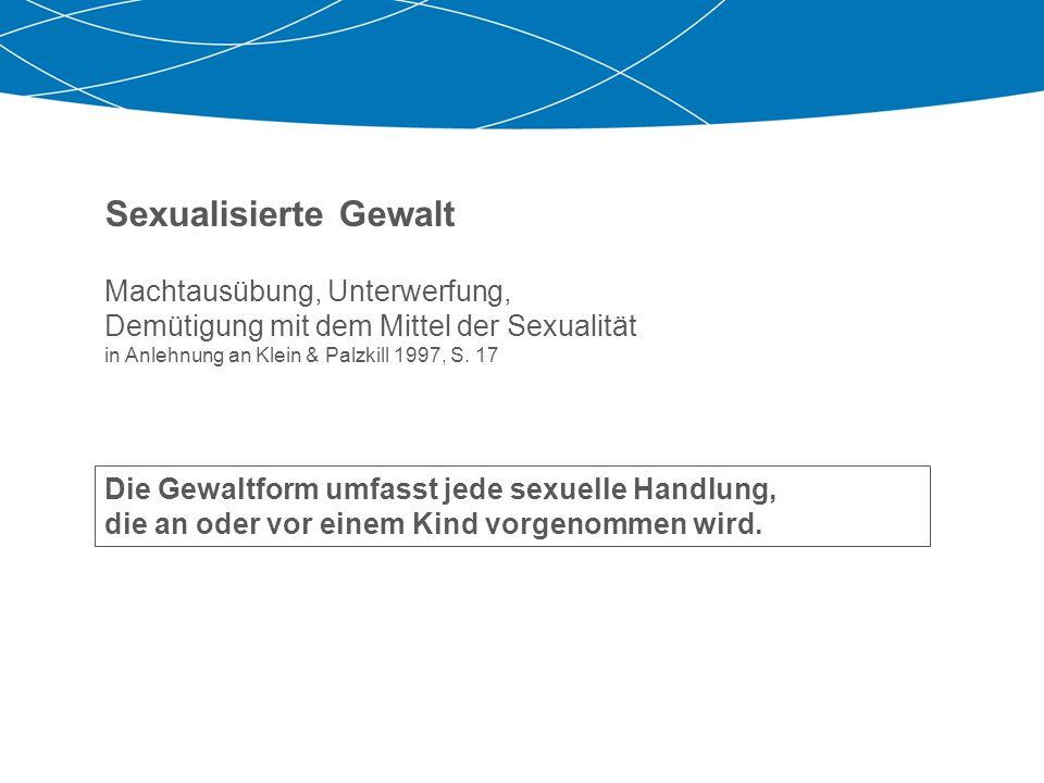 Sexualisierte Gewalt Machtausübung, Unterwerfung, Demütigung mit dem Mittel der Sexualität in Anlehnung an Klein & Palzkill 1997, S. 17.