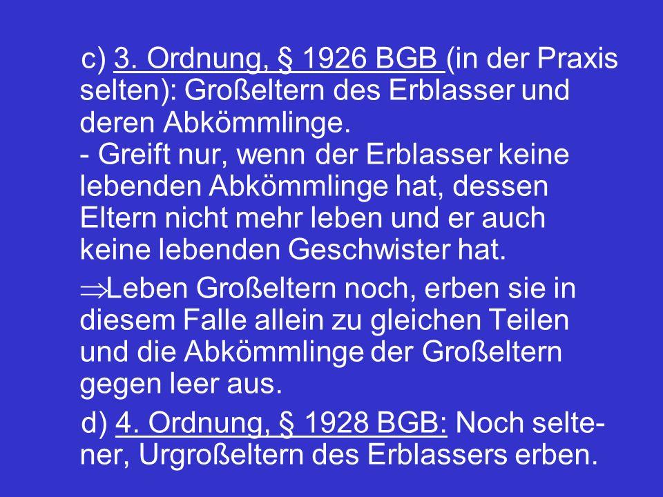 c) 3. Ordnung, § 1926 BGB (in der Praxis selten): Großeltern des Erblasser und deren Abkömmlinge. - Greift nur, wenn der Erblasser keine lebenden Abkömmlinge hat, dessen Eltern nicht mehr leben und er auch keine lebenden Geschwister hat.