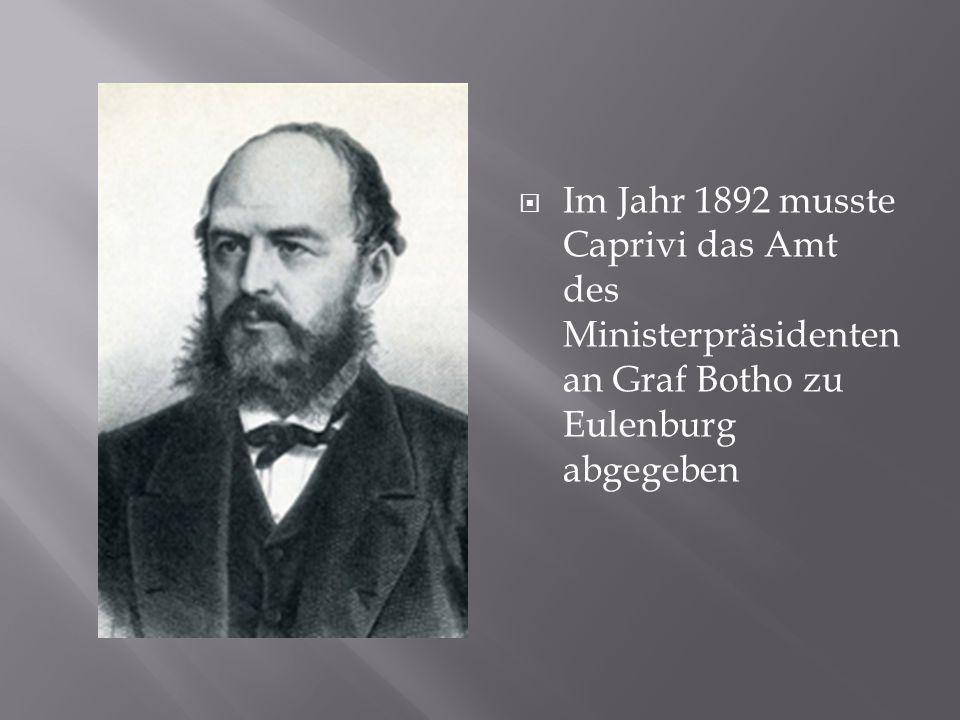Im Jahr 1892 musste Caprivi das Amt des Ministerpräsidenten an Graf Botho zu Eulenburg abgegeben