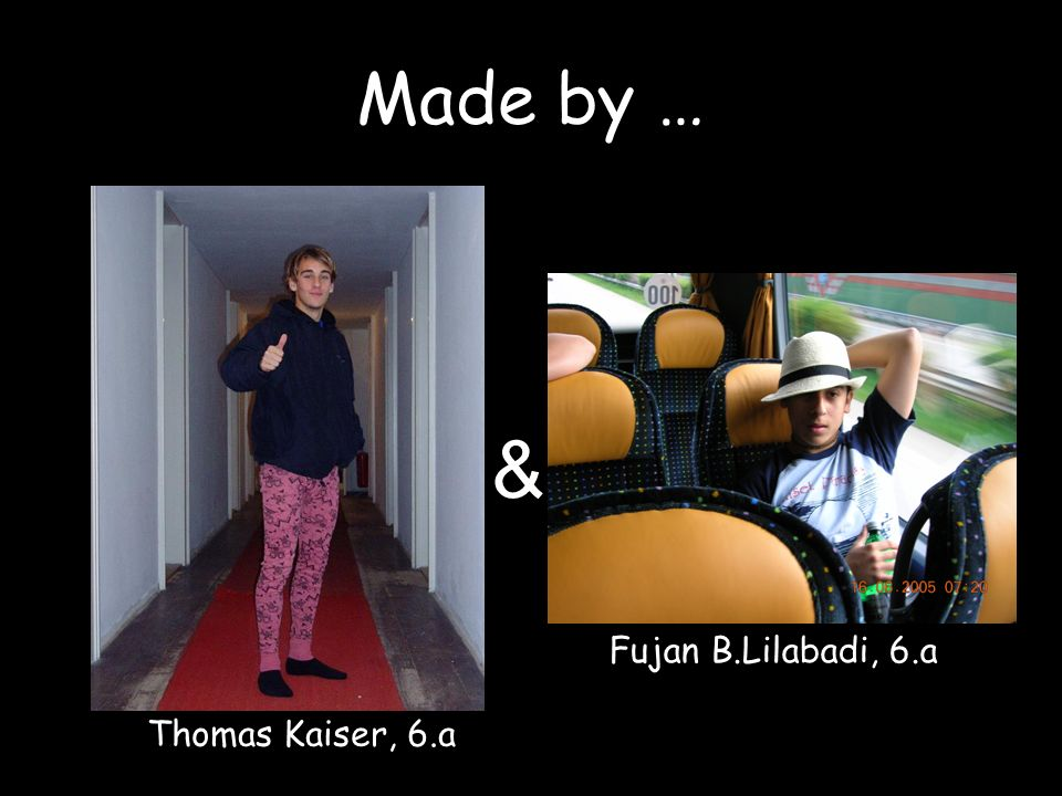 Made by … & Fujan B.Lilabadi, 6.a Thomas Kaiser, 6.a