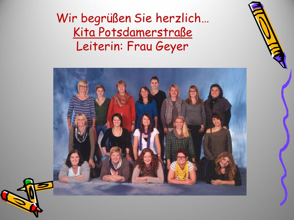 Wir begrüßen Sie herzlich… Kita Potsdamerstraße Leiterin: Frau Geyer
