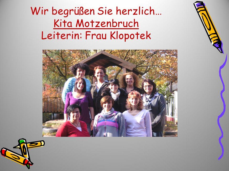 Wir begrüßen Sie herzlich… Kita Motzenbruch Leiterin: Frau Klopotek