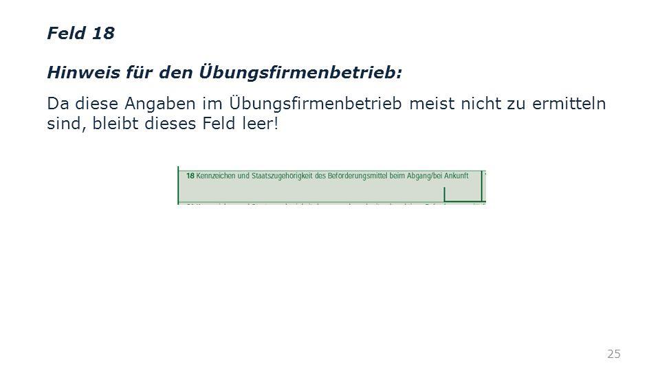 Feld 18 Hinweis für den Übungsfirmenbetrieb: Da diese Angaben im Übungsfirmenbetrieb meist nicht zu ermitteln sind, bleibt dieses Feld leer!