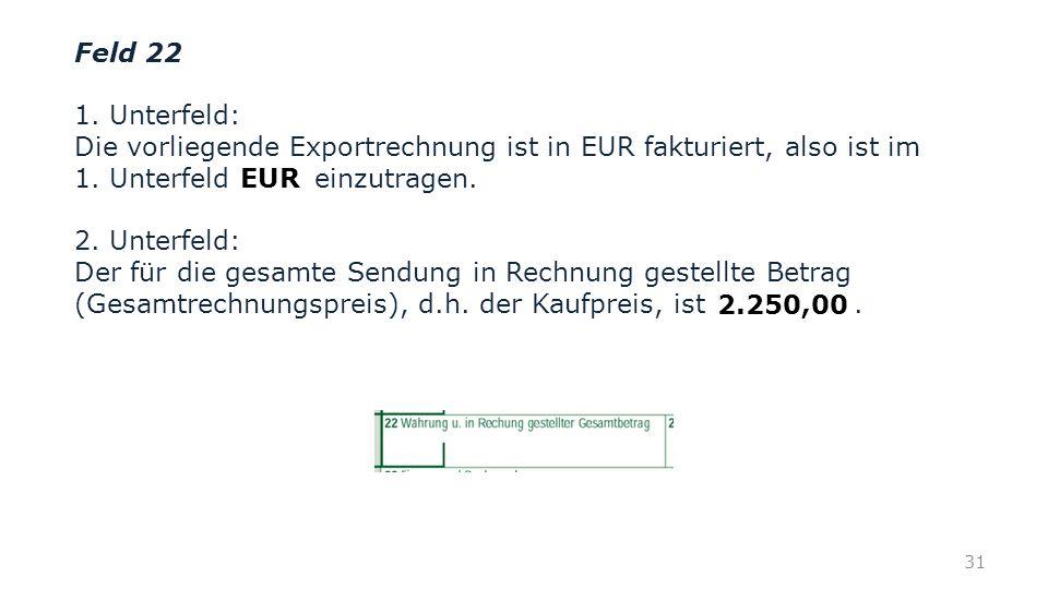 Feld 22 1. Unterfeld: Die vorliegende Exportrechnung ist in EUR fakturiert, also ist im 1. Unterfeld einzutragen.