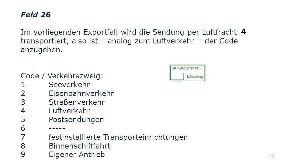 Feld 26 Im vorliegenden Exportfall wird die Sendung per Luftfracht transportiert, also ist – analog zum Luftverkehr – der Code anzugeben.