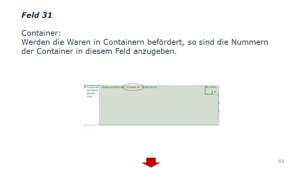 Feld 31 Container: Werden die Waren in Containern befördert, so sind die Nummern der Container in diesem Feld anzugeben.
