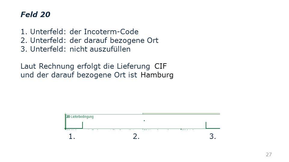 Feld 20 1. Unterfeld: der Incoterm-Code. 2. Unterfeld: der darauf bezogene Ort. 3. Unterfeld: nicht auszufüllen.