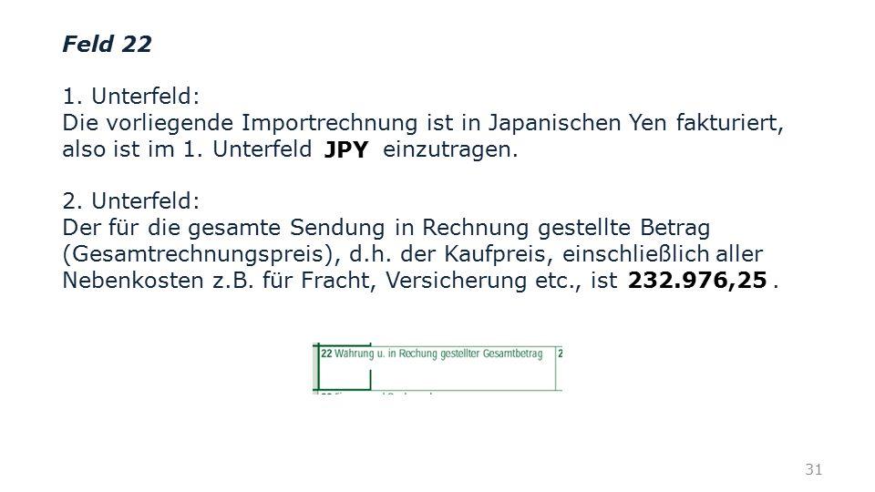 Feld 22 1. Unterfeld: Die vorliegende Importrechnung ist in Japanischen Yen fakturiert, also ist im 1. Unterfeld einzutragen.