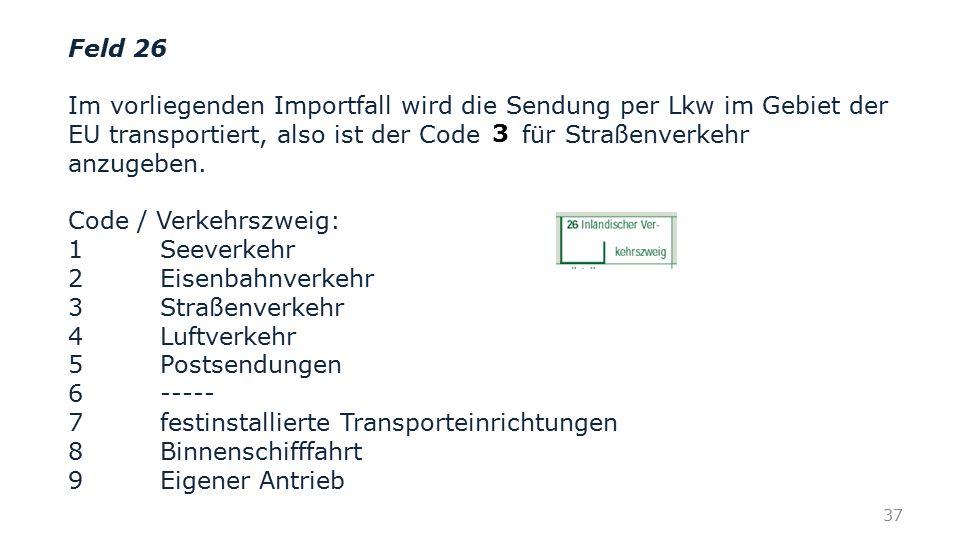 Feld 26 Im vorliegenden Importfall wird die Sendung per Lkw im Gebiet der EU transportiert, also ist der Code für Straßenverkehr anzugeben.