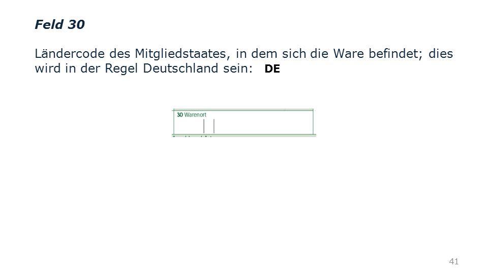 Feld 30 Ländercode des Mitgliedstaates, in dem sich die Ware befindet; dies wird in der Regel Deutschland sein: