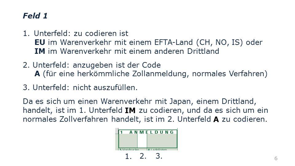Feld 1 Unterfeld: zu codieren ist. EU im Warenverkehr mit einem EFTA-Land (CH, NO, IS) oder. IM im Warenverkehr mit einem anderen Drittland.