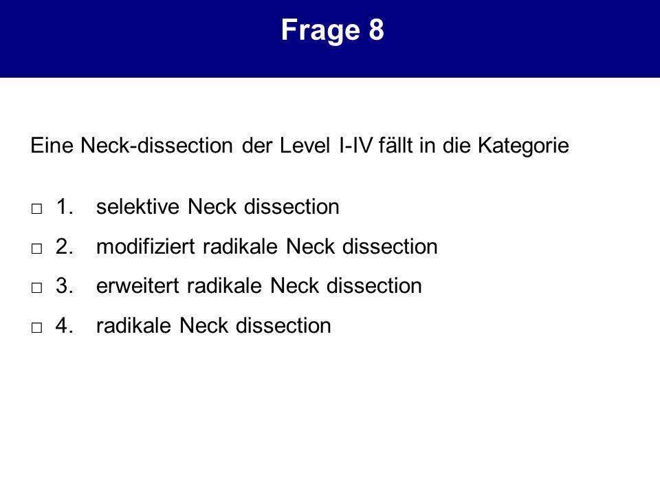 Frage 8 Eine Neck-dissection der Level I-IV fällt in die Kategorie