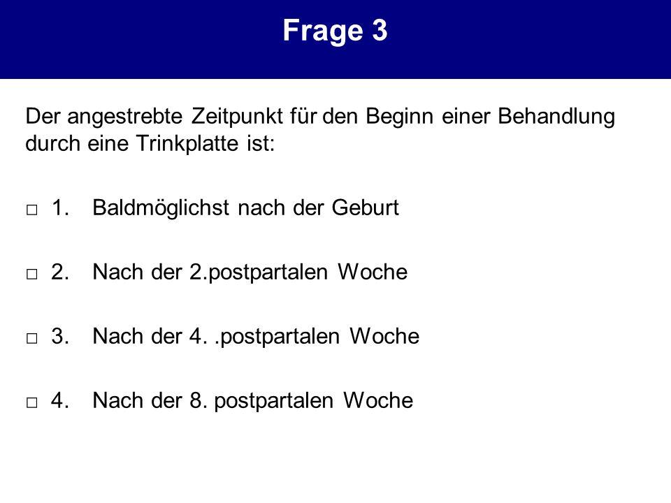 Frage 3 Der angestrebte Zeitpunkt für den Beginn einer Behandlung durch eine Trinkplatte ist: □ 1. Baldmöglichst nach der Geburt.