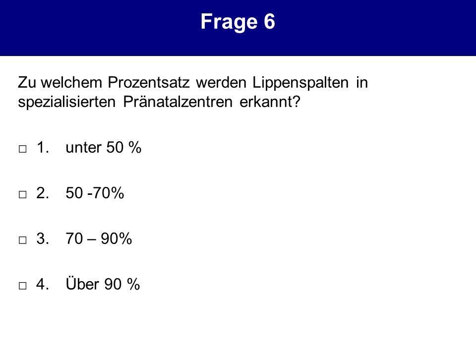 Frage 6 Zu welchem Prozentsatz werden Lippenspalten in spezialisierten Pränatalzentren erkannt □ 1. unter 50 %