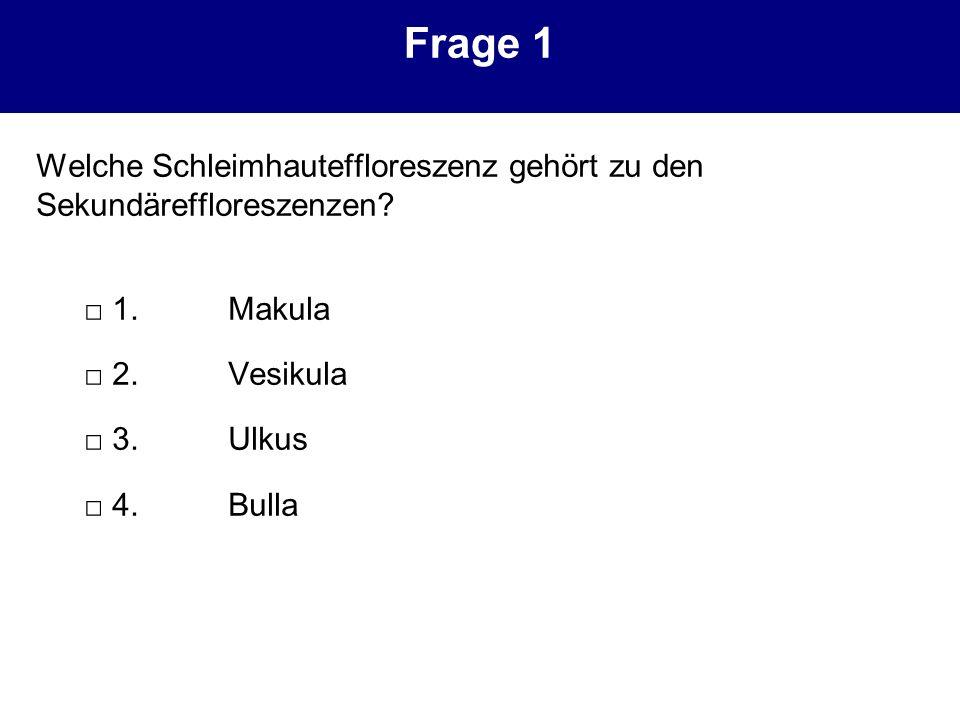 Frage 1 Welche Schleimhauteffloreszenz gehört zu den Sekundäreffloreszenzen □ 1. Makula. □ 2. Vesikula.