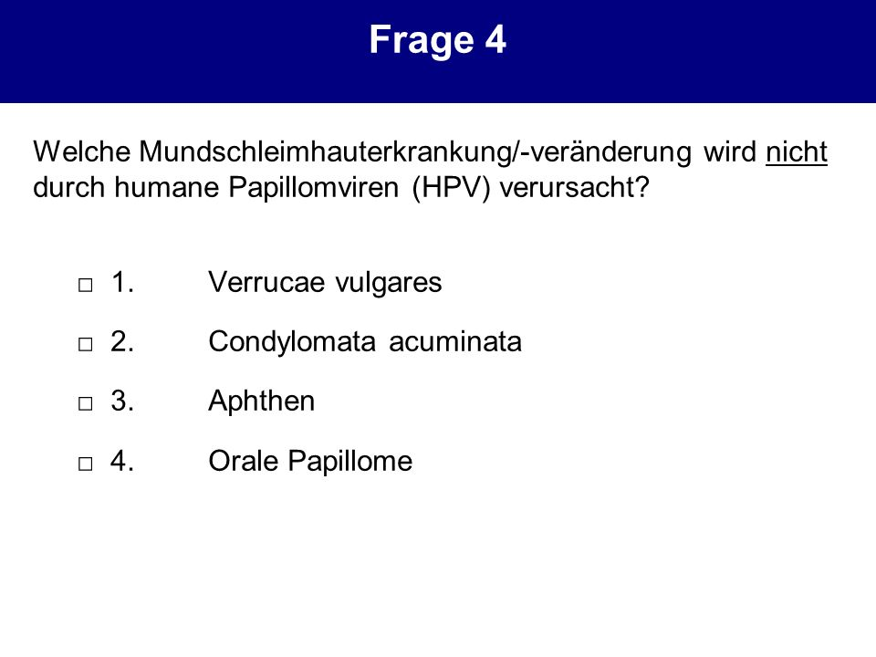 Frage 4 Welche Mundschleimhauterkrankung/-veränderung wird nicht durch humane Papillomviren (HPV) verursacht