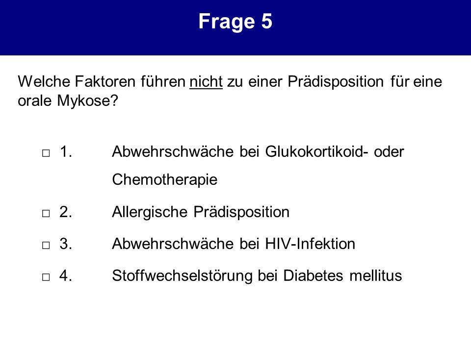 Frage 5 Welche Faktoren führen nicht zu einer Prädisposition für eine orale Mykose □ 1. Abwehrschwäche bei Glukokortikoid- oder Chemotherapie.