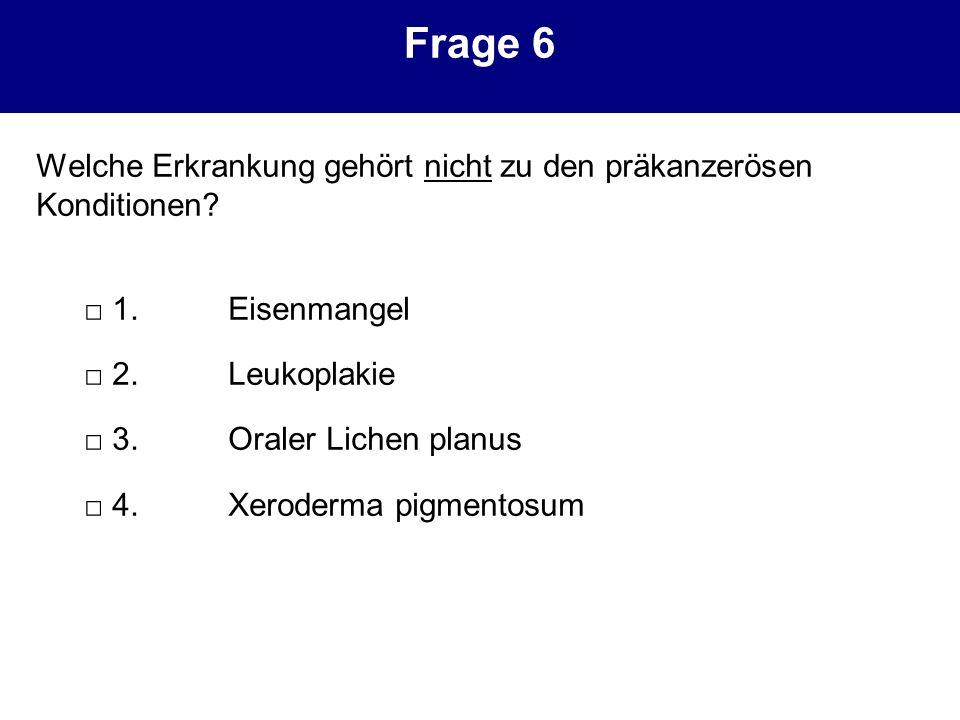 Frage 6 Welche Erkrankung gehört nicht zu den präkanzerösen Konditionen □ 1. Eisenmangel. □ 2. Leukoplakie.