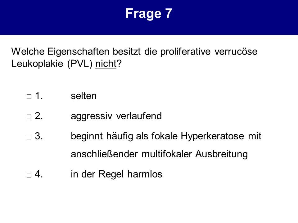 Frage 7 Welche Eigenschaften besitzt die proliferative verrucöse Leukoplakie (PVL) nicht □ 1. selten.