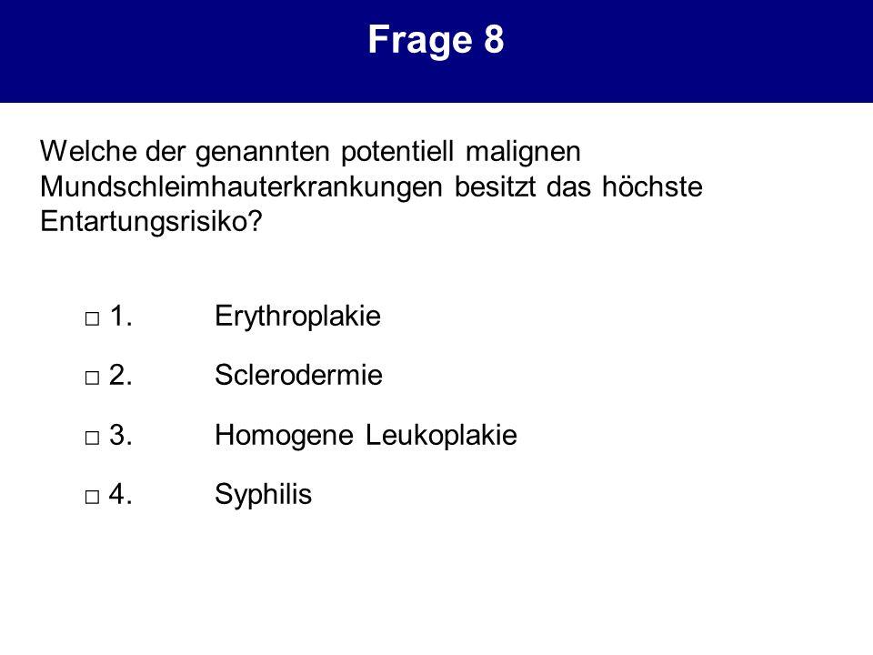Frage 8 Welche der genannten potentiell malignen Mundschleimhauterkrankungen besitzt das höchste Entartungsrisiko