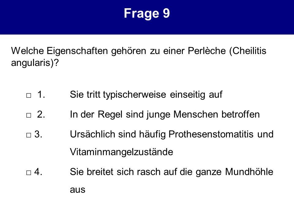 Frage 9 Welche Eigenschaften gehören zu einer Perlèche (Cheilitis angularis) □ 1. Sie tritt typischerweise einseitig auf.
