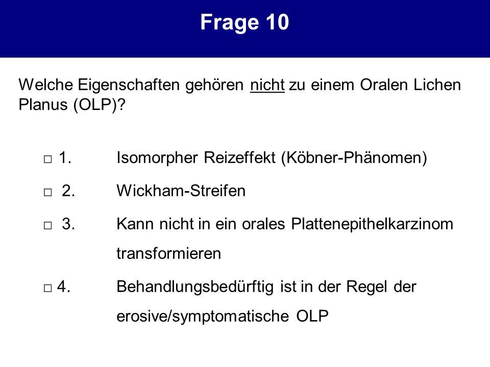 Frage 10 Welche Eigenschaften gehören nicht zu einem Oralen Lichen Planus (OLP) □ 1. Isomorpher Reizeffekt (Köbner-Phänomen)