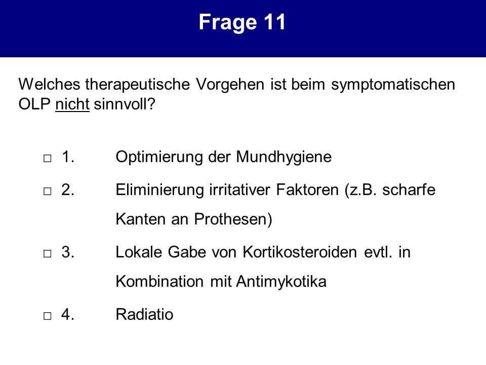 Frage 11 Welches therapeutische Vorgehen ist beim symptomatischen OLP nicht sinnvoll □ 1. Optimierung der Mundhygiene.