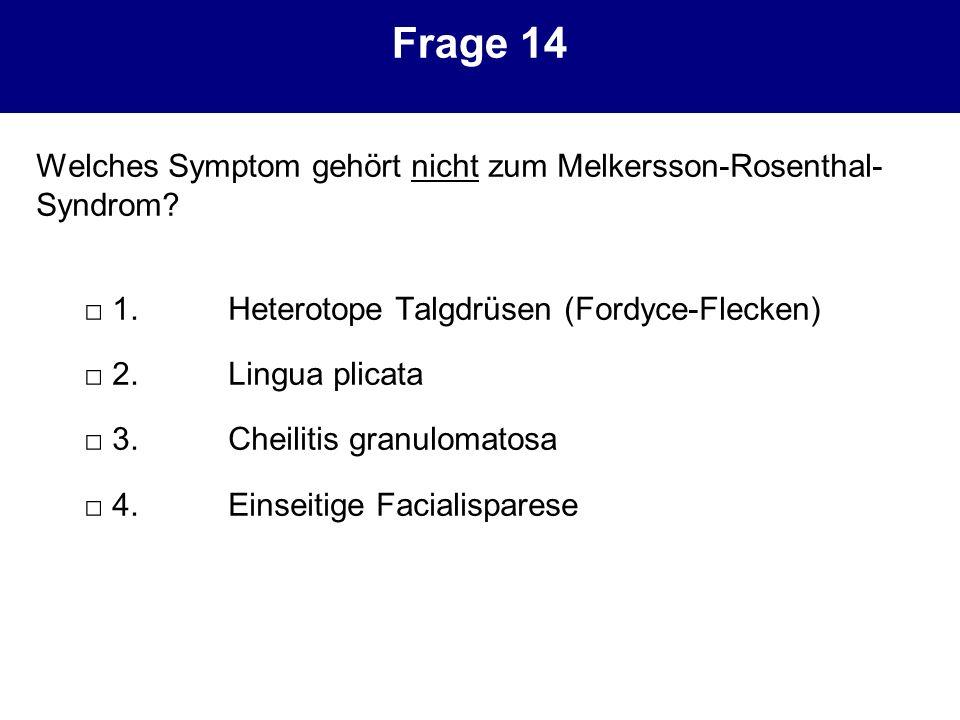Frage 14 Welches Symptom gehört nicht zum Melkersson-Rosenthal-Syndrom □ 1. Heterotope Talgdrüsen (Fordyce-Flecken)
