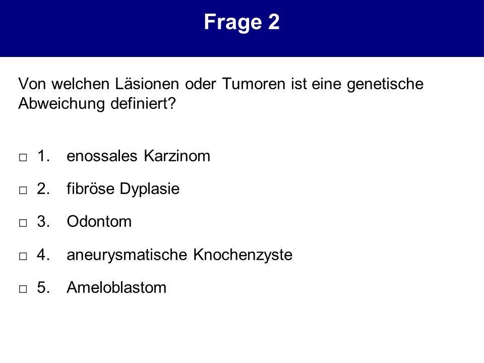 Frage 2 Von welchen Läsionen oder Tumoren ist eine genetische Abweichung definiert □ 1. enossales Karzinom.