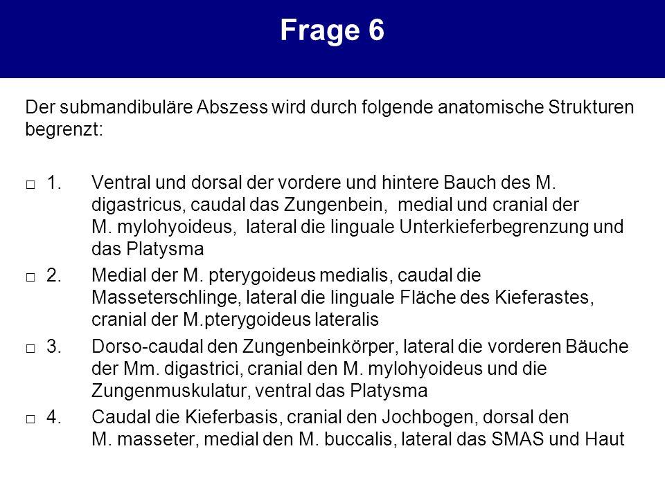 Frage 6 Der submandibuläre Abszess wird durch folgende anatomische Strukturen begrenzt: