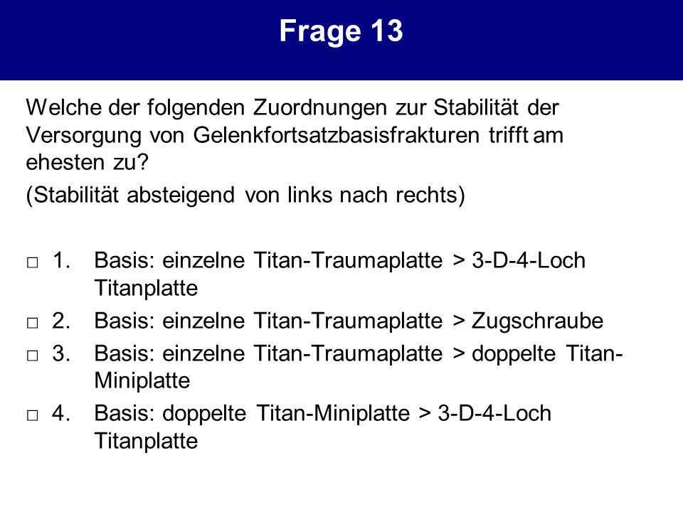 Frage 13 Welche der folgenden Zuordnungen zur Stabilität der Versorgung von Gelenkfortsatzbasisfrakturen trifft am ehesten zu