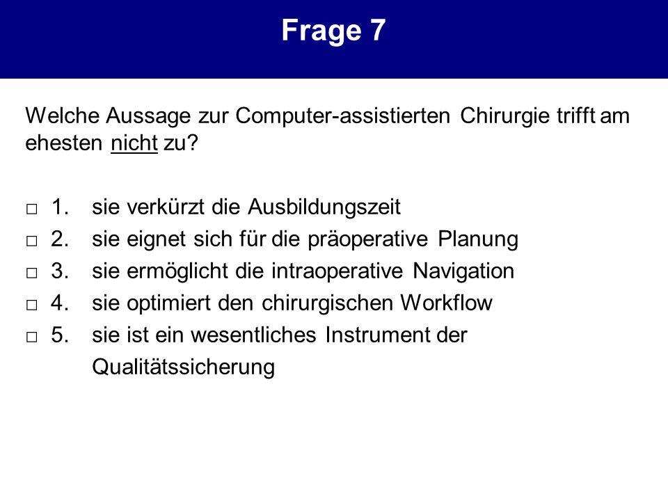 Frage 7 Welche Aussage zur Computer-assistierten Chirurgie trifft am ehesten nicht zu □ 1. sie verkürzt die Ausbildungszeit.