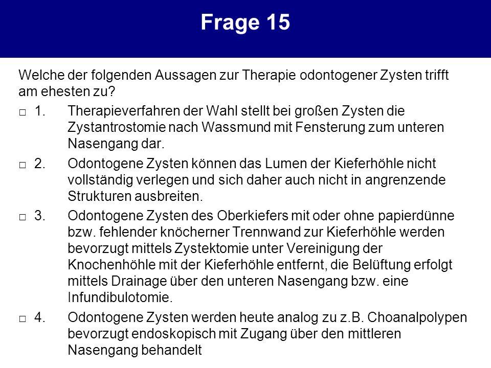 Frage 15 Welche der folgenden Aussagen zur Therapie odontogener Zysten trifft am ehesten zu