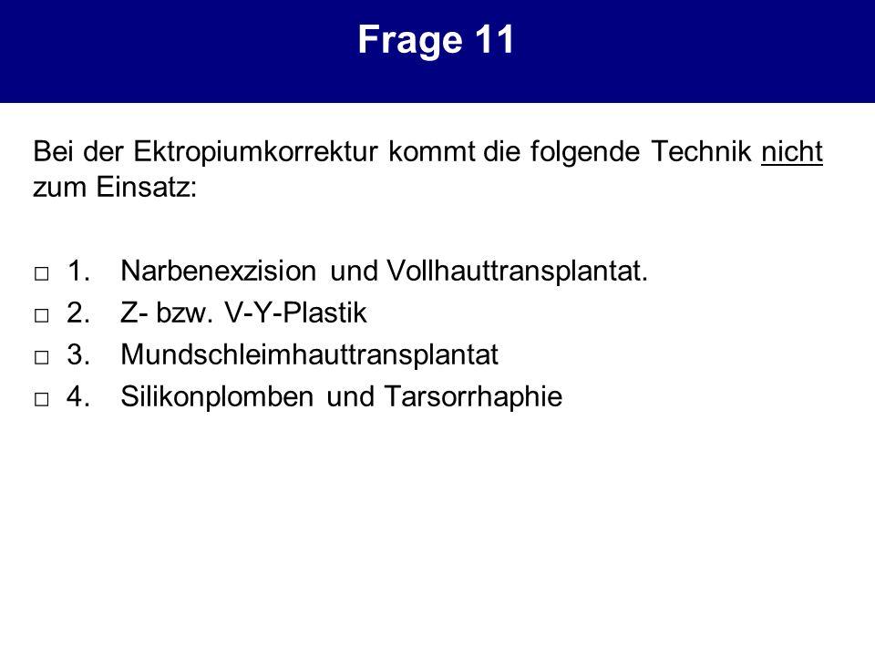 Frage 11 Bei der Ektropiumkorrektur kommt die folgende Technik nicht zum Einsatz: □ 1. Narbenexzision und Vollhauttransplantat.