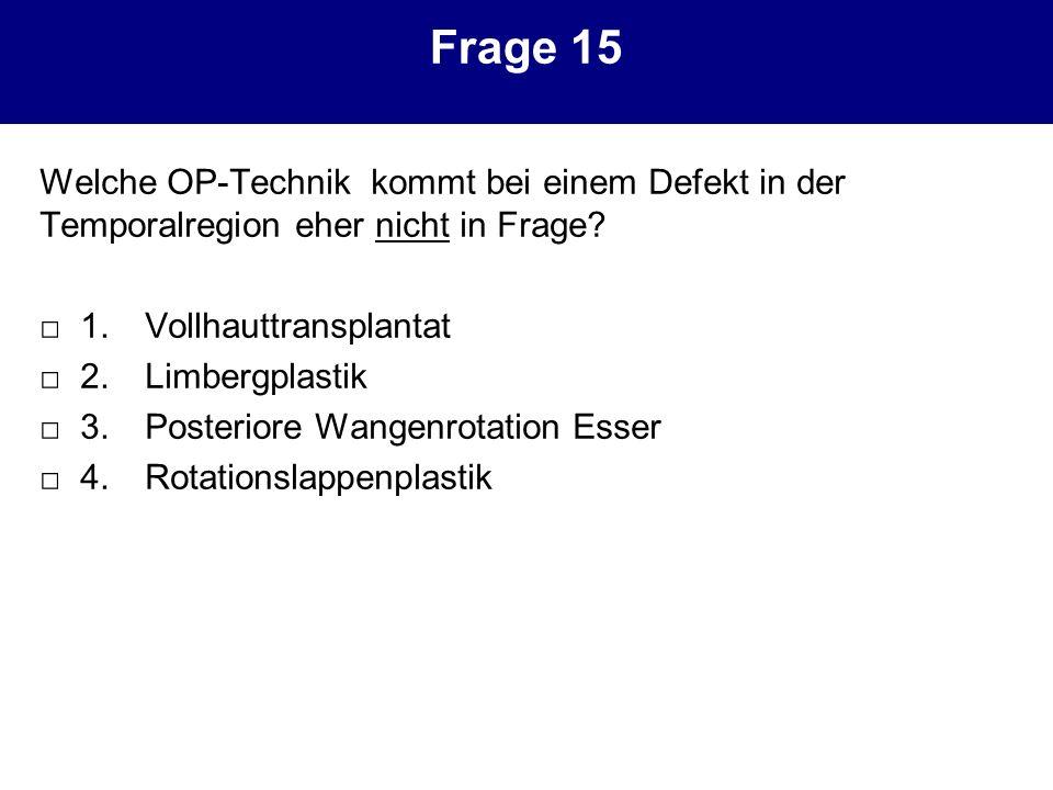 Frage 15 Welche OP-Technik kommt bei einem Defekt in der Temporalregion eher nicht in Frage □ 1. Vollhauttransplantat.
