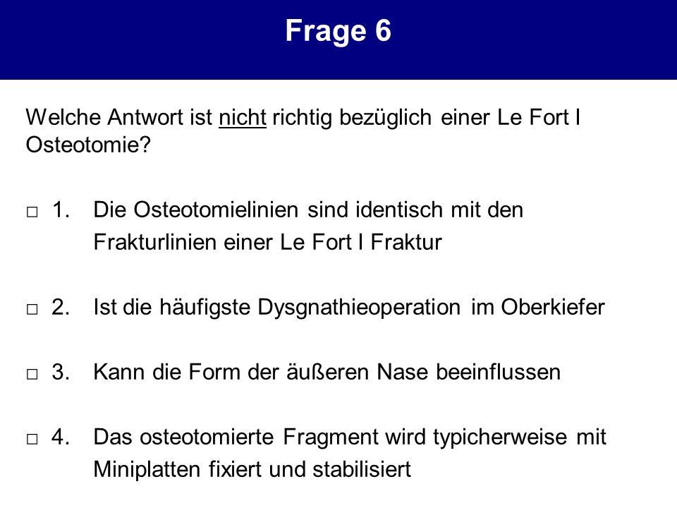 Frage 6 Welche Antwort ist nicht richtig bezüglich einer Le Fort I Osteotomie □ 1. Die Osteotomielinien sind identisch mit den.