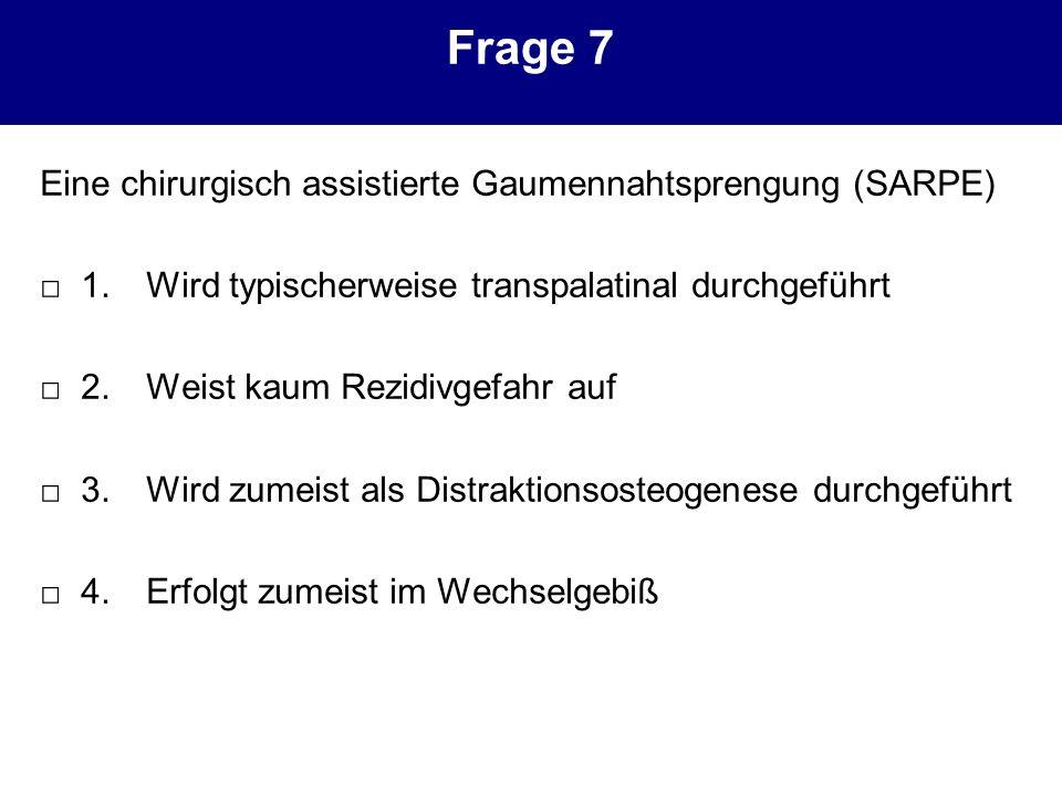 Frage 7 Eine chirurgisch assistierte Gaumennahtsprengung (SARPE)