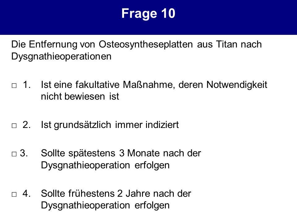 Frage 10 Die Entfernung von Osteosyntheseplatten aus Titan nach Dysgnathieoperationen.