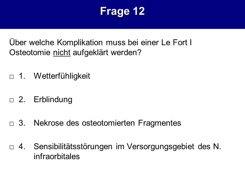 Frage 12 Über welche Komplikation muss bei einer Le Fort I Osteotomie nicht aufgeklärt werden □ 1. Wetterfühligkeit.