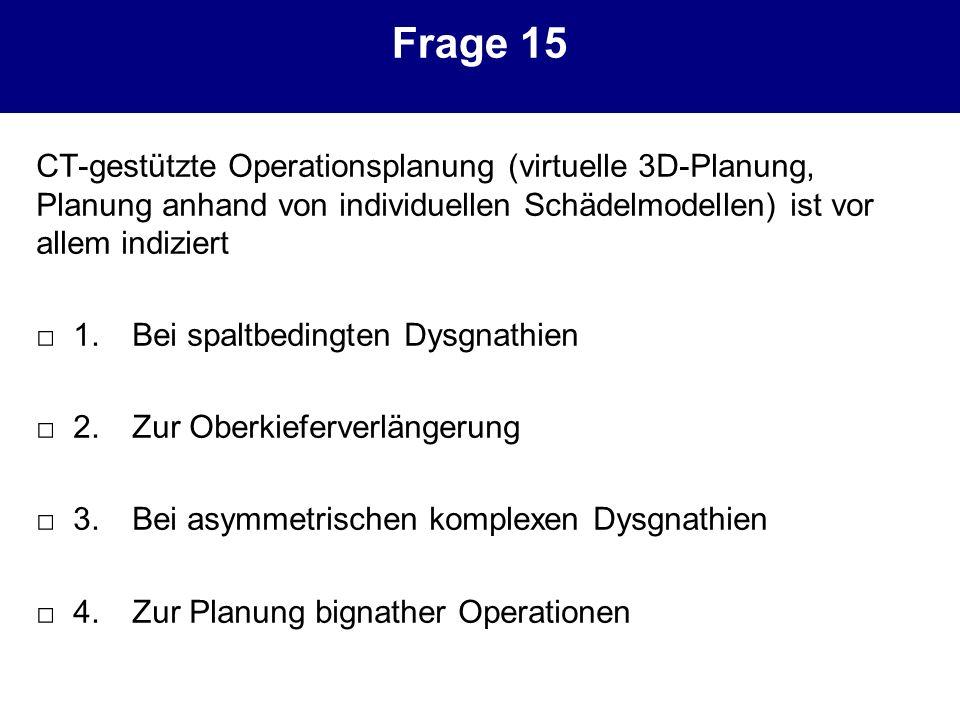 Frage 15 CT-gestützte Operationsplanung (virtuelle 3D-Planung, Planung anhand von individuellen Schädelmodellen) ist vor allem indiziert.