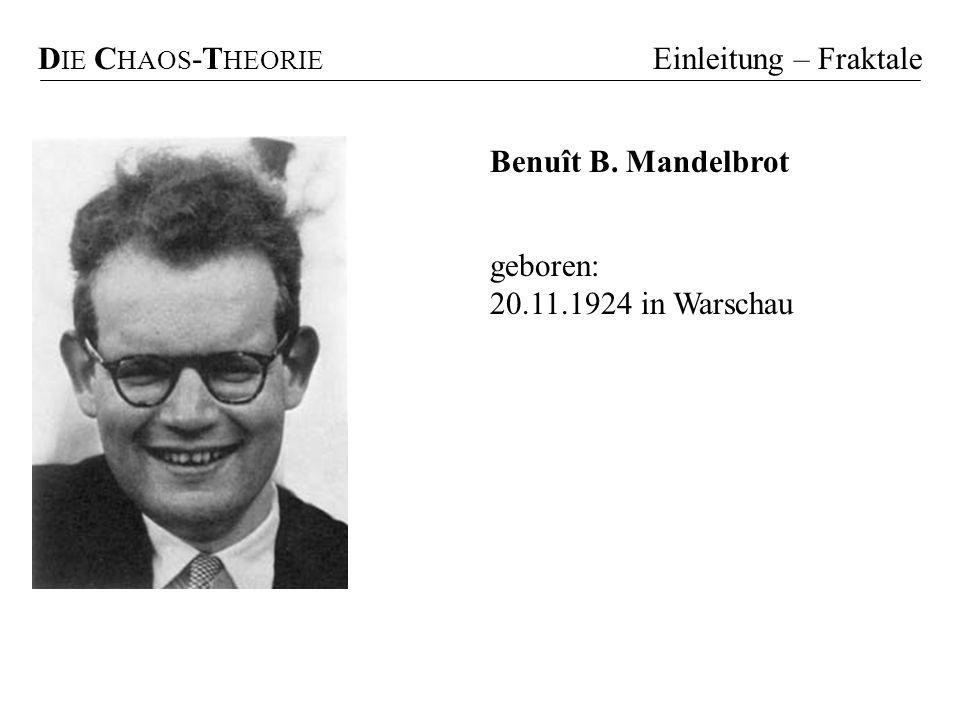 DIE CHAOS-THEORIE Einleitung – Fraktale Benuît B. Mandelbrot geboren: 20.11.1924 in Warschau